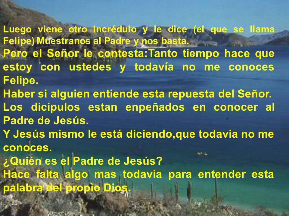 Luego viene otro incrédulo y le dice (el que se llama Felipe) Muestranos al Padre y nos basta.