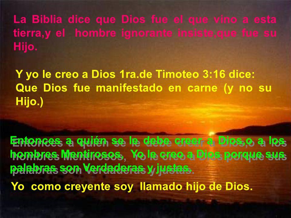La Biblia dice que Dios fue el que vino a esta tierra,y el hombre ignorante insiste,que fue su Hijo.