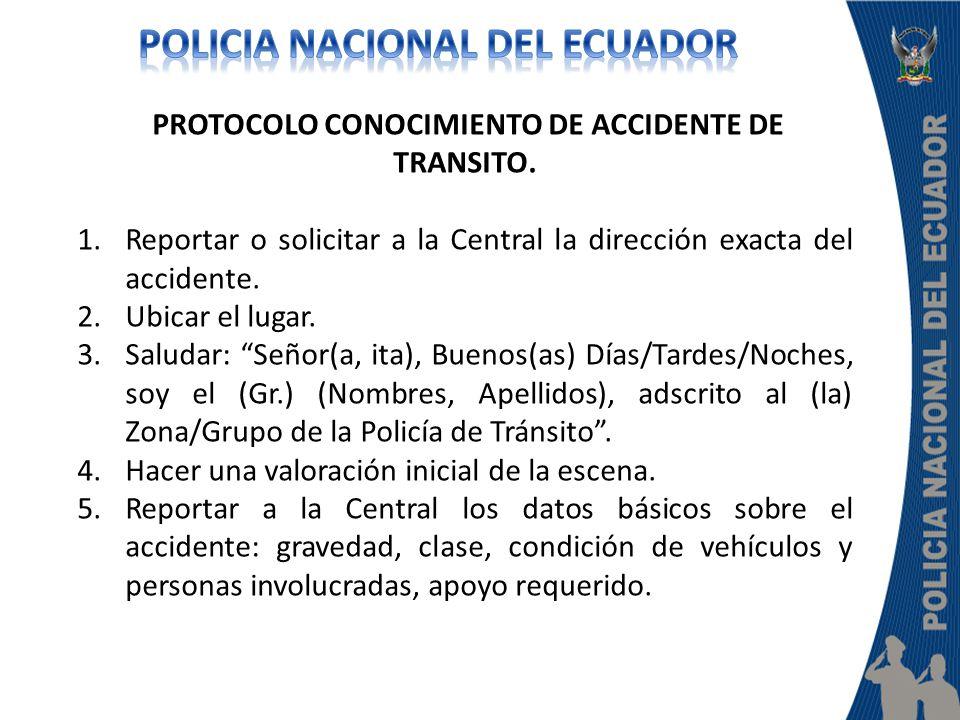PROTOCOLO CONOCIMIENTO DE ACCIDENTE DE TRANSITO. 1.Reportar o solicitar a la Central la dirección exacta del accidente. 2.Ubicar el lugar. 3.Saludar: