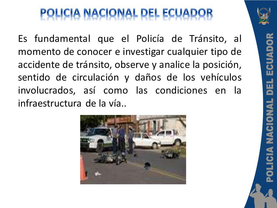 Es fundamental que el Policía de Tránsito, al momento de conocer e investigar cualquier tipo de accidente de tránsito, observe y analice la posición, sentido de circulación y daños de los vehículos involucrados, así como las condiciones en la infraestructura de la vía..