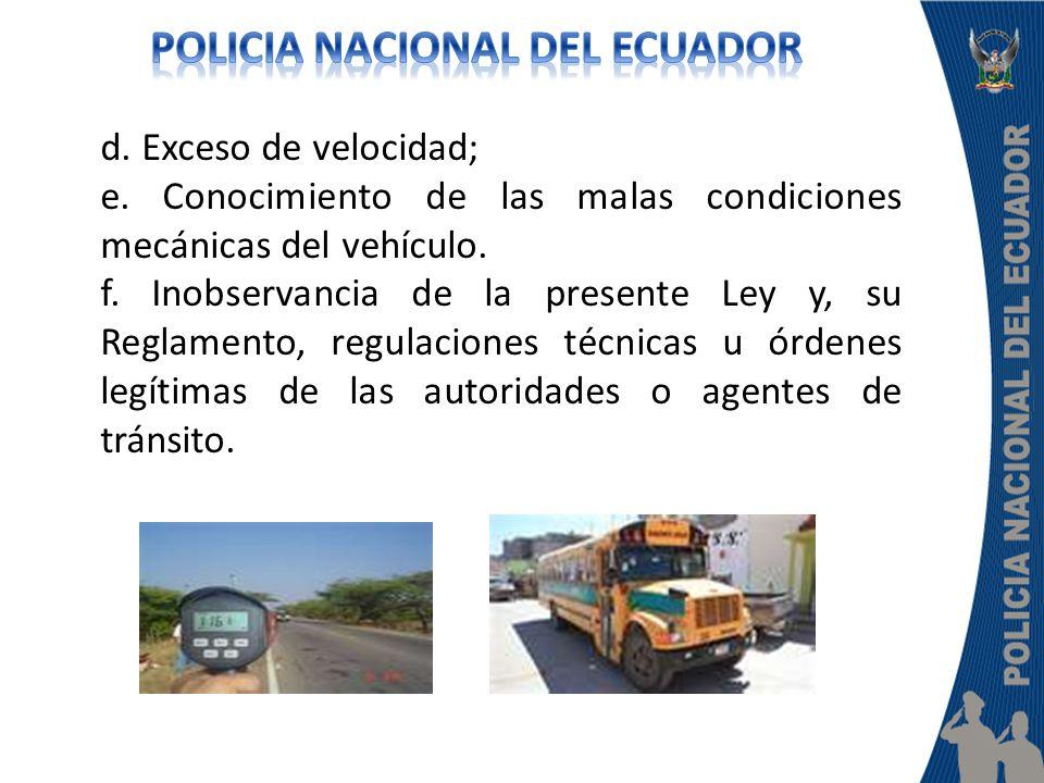 d. Exceso de velocidad; e. Conocimiento de las malas condiciones mecánicas del vehículo. f. Inobservancia de la presente Ley y, su Reglamento, regulac