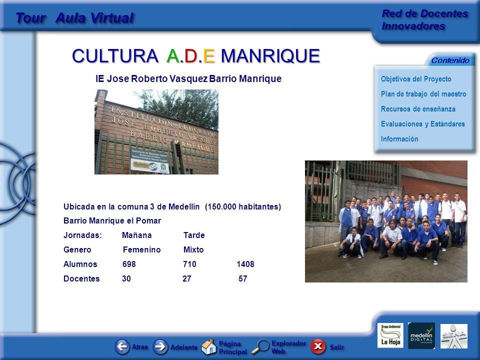 CULTURA A.D.E MANRIQUE AtrasAtras AdelanteAdelante Página Principal SalirSalir Objetivos del Proyecto Red de Docentes Innovadores Plan de trabajo del maestro Evaluaciones y Estándares Recursos de enseñanza Información Contenido Tour Aula Virtual Explorador Web IE Jose Roberto Vasquez Barrio Manrique Ubicada en la comuna 3 de Medellín (150.000 habitantes) Barrio Manrique el Pomar Jornadas: Mañana Tarde Genero Femenino Mixto Alumnos 698 710 1408 Docentes 30 27 57