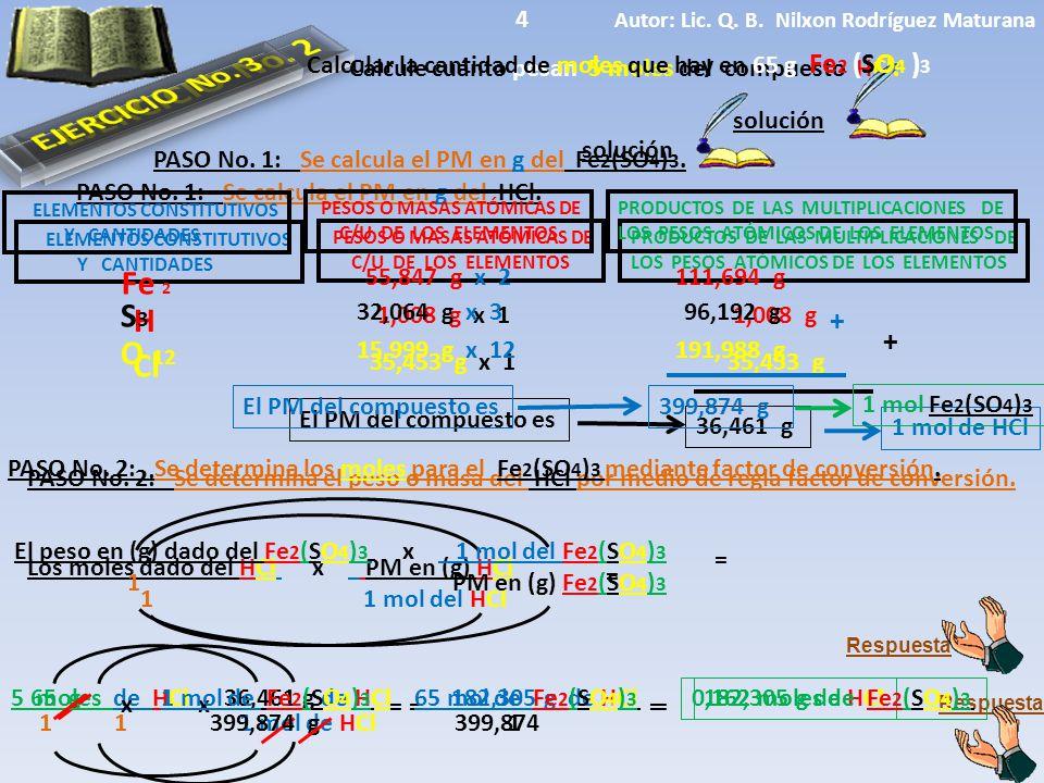 ELEMENTOS CONSTITUTIVOS Y CANTIDADES El PM del compuesto es solución Calcule cuánto pesan 5 moles del compuesto HCl. PESOS O MASAS ATÓMICAS DE C/U DE