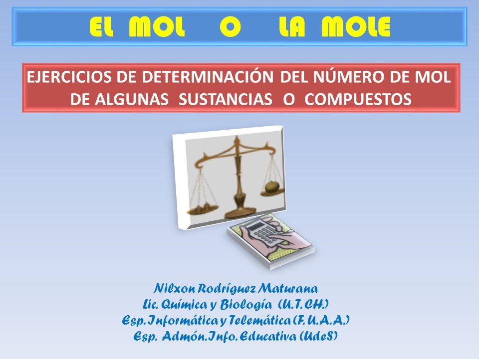 EL MOL O LA MOLE Nilxon Rodríguez Maturana Lic. Química y Biología (U. T. CH.) Esp. Informática y Telemática (F. U. A. A.) Esp. Admón. Info. Educativa