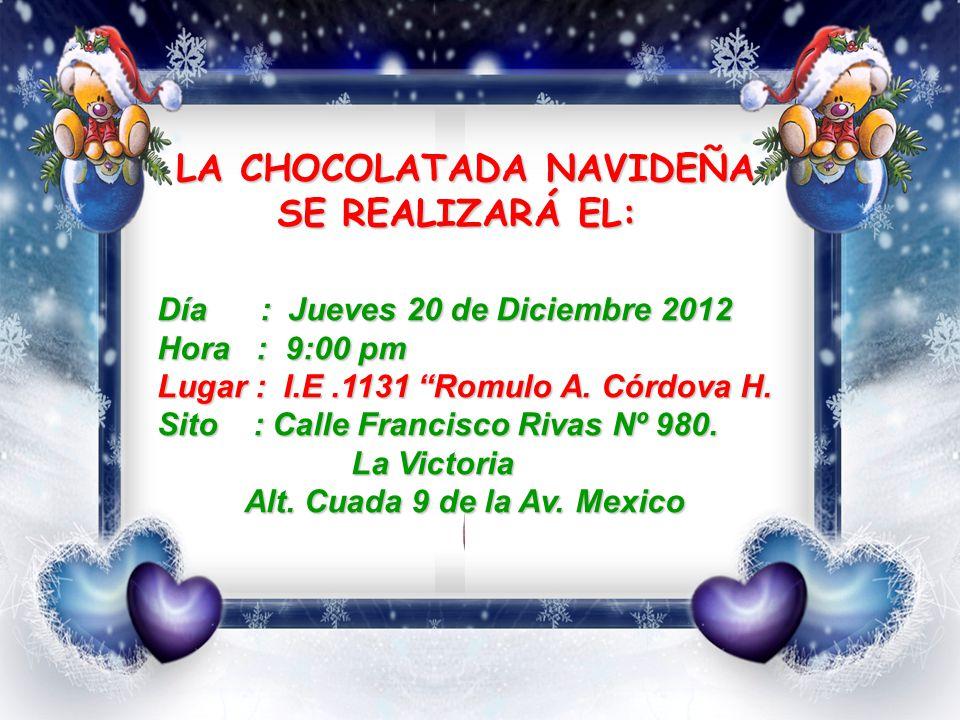 LA CHOCOLATADA NAVIDEÑA LA CHOCOLATADA NAVIDEÑA SE REALIZARÁ EL: Día : Jueves 20 de Diciembre 2012 Hora : 9:00 pm Lugar : I.E.1131 Romulo A.