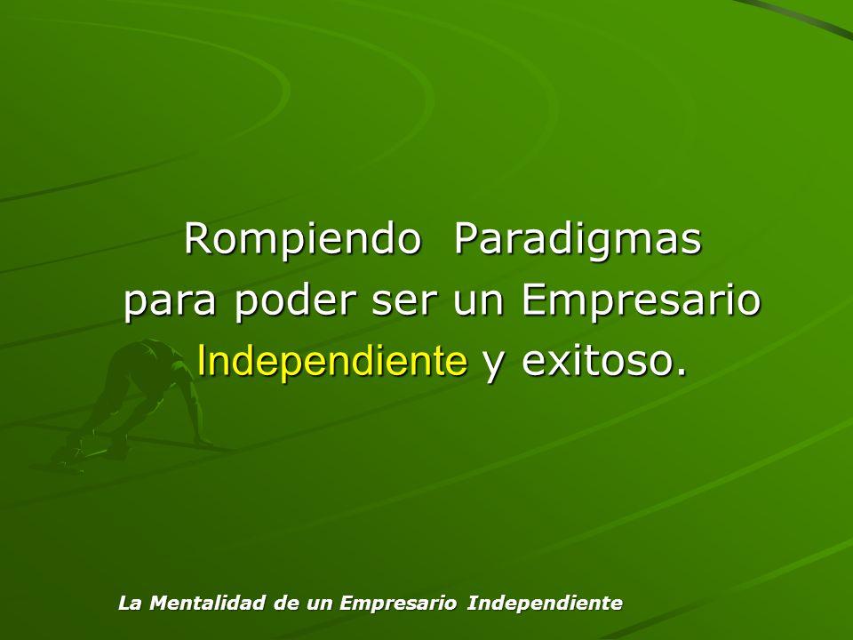 Rompiendo Paradigmas para poder ser un Empresario Independiente y exitoso.