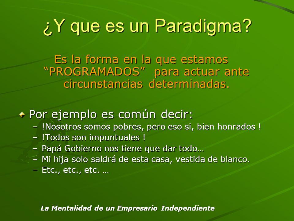 ¿Y que es un Paradigma? Es la forma en la que estamos PROGRAMADOS para actuar ante circunstancias determinadas. Por ejemplo es común decir: –!Nosotros