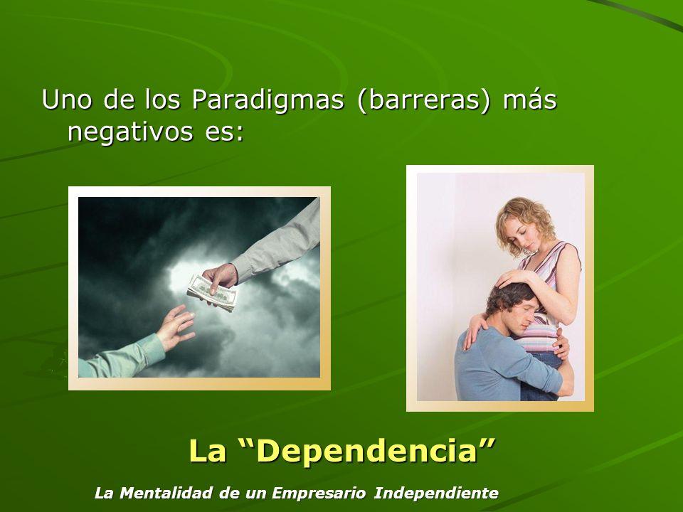 Uno de los Paradigmas (barreras) más negativos es: La Dependencia La Mentalidad de un Empresario Independiente