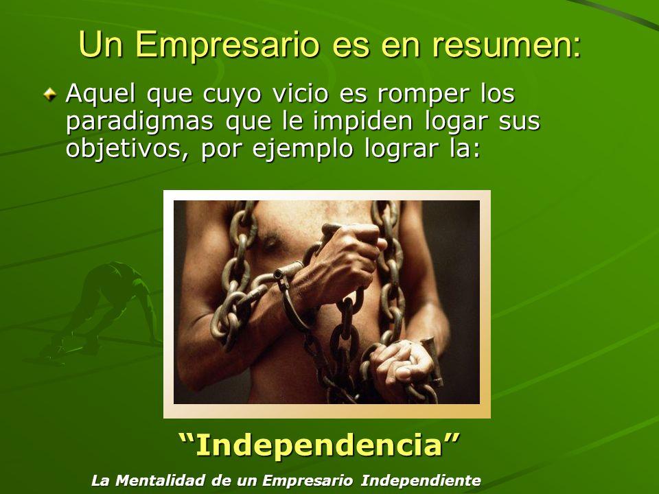 Un Empresario es en resumen: Aquel que cuyo vicio es romper los paradigmas que le impiden logar sus objetivos, por ejemplo lograr la: Independencia La