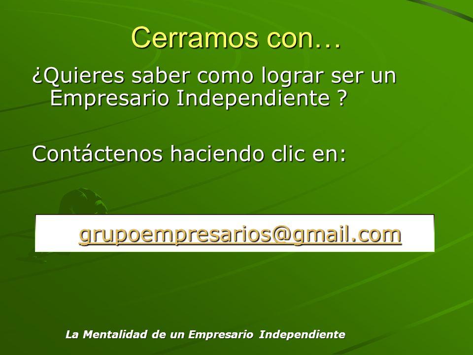 Cerramos con… ¿Quieres saber como lograr ser un Empresario Independiente ? Contáctenos haciendo clic en: grupoempresarios@gmail.com La Mentalidad de u