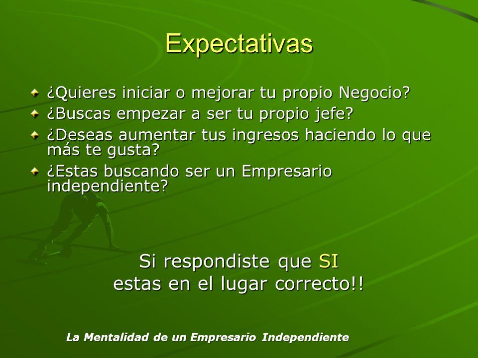 La Mentalidad de un Empresario Independiente Expectativas ¿Quieres iniciar o mejorar tu propio Negocio? ¿Buscas empezar a ser tu propio jefe? ¿Deseas