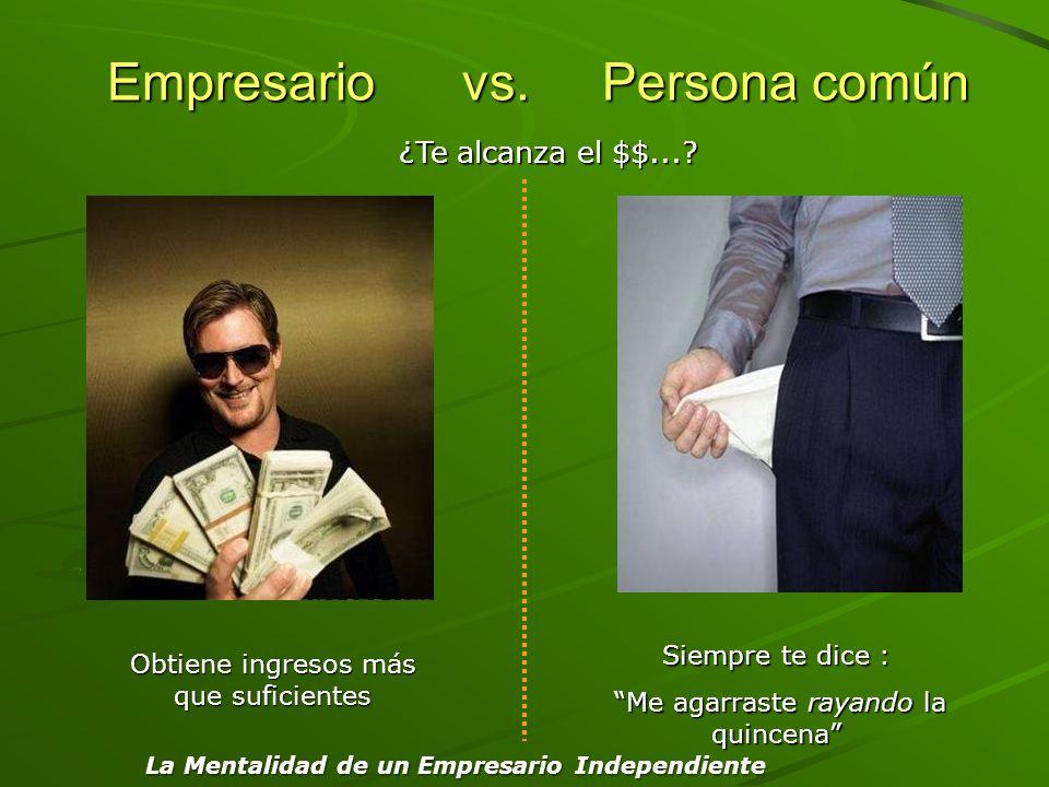 Empresario vs. Persona común Empresario vs. Persona común Obtiene ingresos más que suficientes Siempre te dice : Me agarraste rayando la quincena Me a