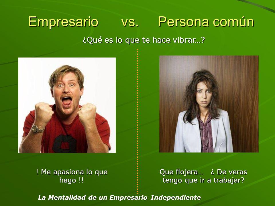 Empresario vs. Persona común Empresario vs. Persona común ! Me apasiona lo que hago !! Que flojera… ¿ De veras tengo que ir a trabajar? ¿Qué es lo que