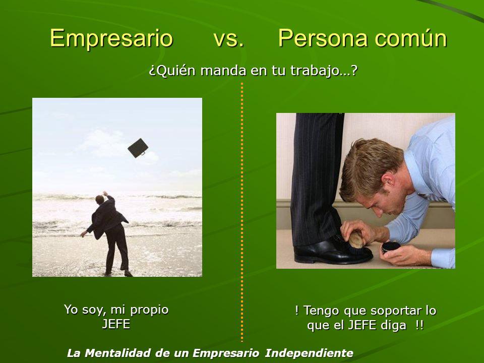 Empresario vs. Persona común Empresario vs. Persona común Yo soy, mi propio JEFE ! Tengo que soportar lo que el JEFE diga !! ¿Quién manda en tu trabaj