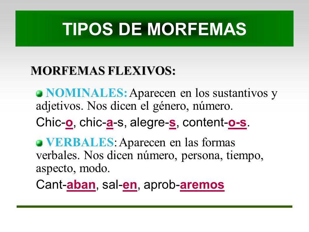 MORFEMAS FLEXIVOS: NOMINALES: Aparecen en los sustantivos y adjetivos. Nos dicen el género, número. Chic-o, chic-a-s, alegre-s, content-o-s. VERBALES: