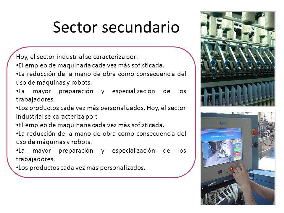 Sector secundario Hoy, el sector industrial se caracteriza por: El empleo de maquinaria cada vez más sofisticada.