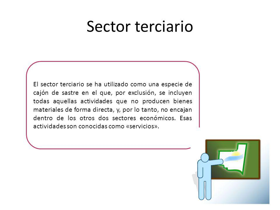 El sector terciario se ha utilizado como una especie de cajón de sastre en el que, por exclusión, se incluyen todas aquellas actividades que no producen bienes materiales de forma directa, y, por lo tanto, no encajan dentro de los otros dos sectores económicos.