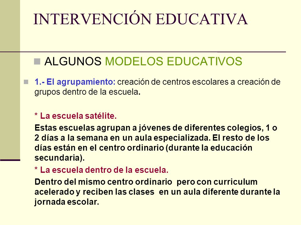 INTERVENCIÓN EDUCATIVA ALGUNOS MODELOS EDUCATIVOS 1.- El agrupamiento: creación de centros escolares a creación de grupos dentro de la escuela. * La e