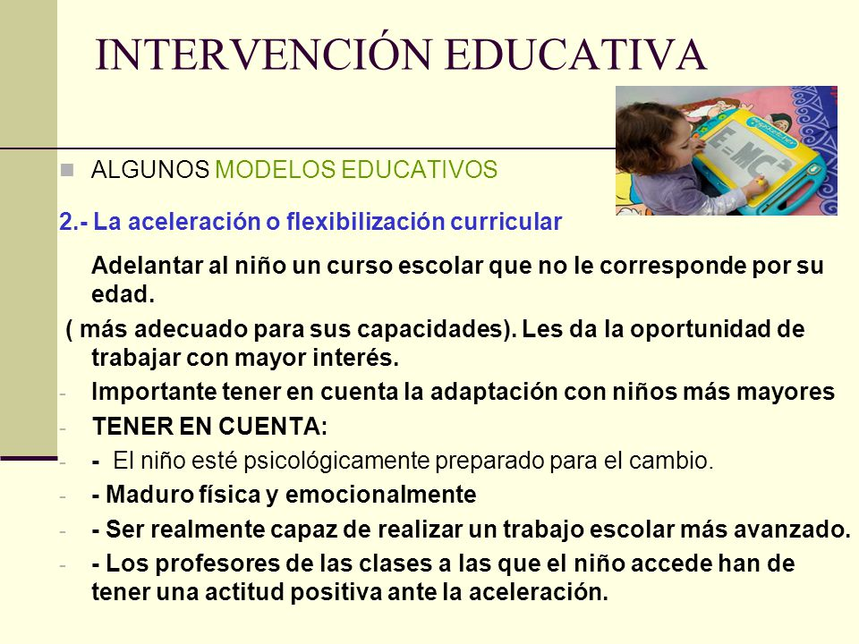 INTERVENCIÓN EDUCATIVA ALGUNOS MODELOS EDUCATIVOS 2.- La aceleración o flexibilización curricular Adelantar al niño un curso escolar que no le corresp