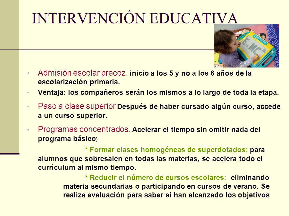INTERVENCIÓN EDUCATIVA Admisión escolar precoz. inicio a los 5 y no a los 6 años de la escolarización primaria. Ventaja: los compañeros serán los mism