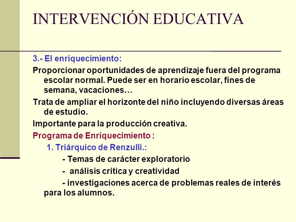INTERVENCIÓN EDUCATIVA 3.- El enriquecimiento: Proporcionar oportunidades de aprendizaje fuera del programa escolar normal. Puede ser en horario escol