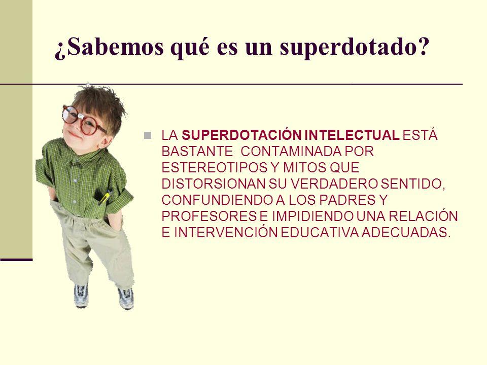 ¿Sabemos qué es un superdotado? LA SUPERDOTACIÓN INTELECTUAL ESTÁ BASTANTE CONTAMINADA POR ESTEREOTIPOS Y MITOS QUE DISTORSIONAN SU VERDADERO SENTIDO,