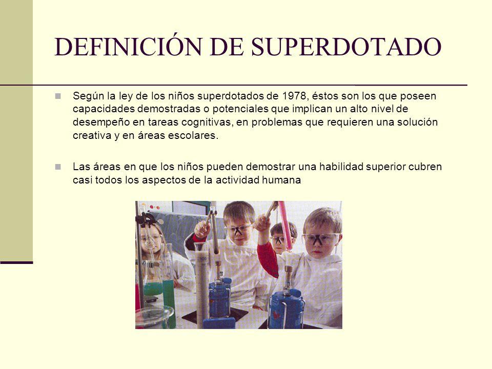 DEFINICIÓN DE SUPERDOTADO Según la ley de los niños superdotados de 1978, éstos son los que poseen capacidades demostradas o potenciales que implican