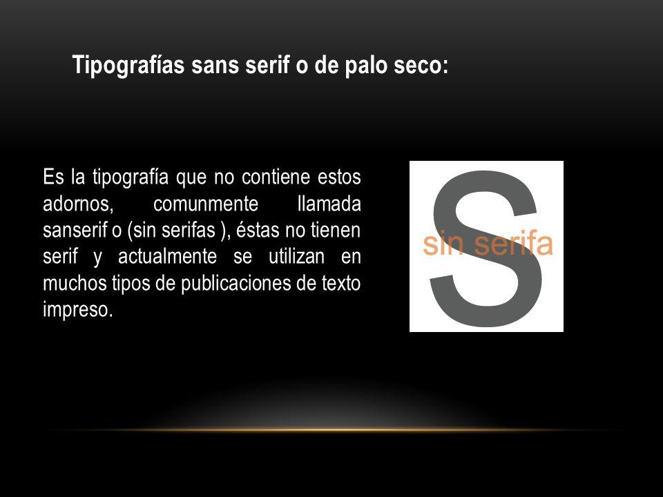 Es la tipografía que no contiene estos adornos, comunmente llamada sanserif o (sin serifas ), éstas no tienen serif y actualmente se utilizan en mucho