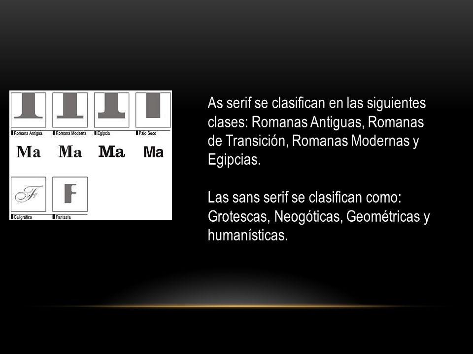 As serif se clasifican en las siguientes clases: Romanas Antiguas, Romanas de Transición, Romanas Modernas y Egipcias. Las sans serif se clasifican co