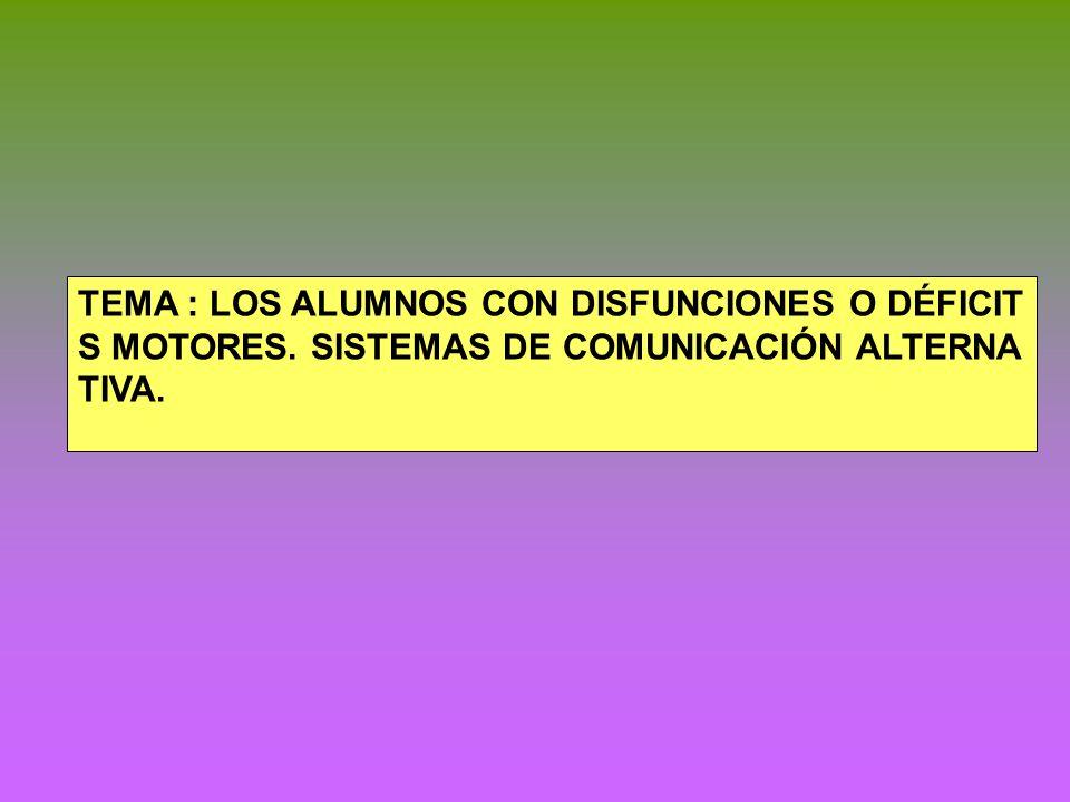 TEMA : LOS ALUMNOS CON DISFUNCIONES O DÉFICIT S MOTORES. SISTEMAS DE COMUNICACIÓN ALTERNA TIVA.