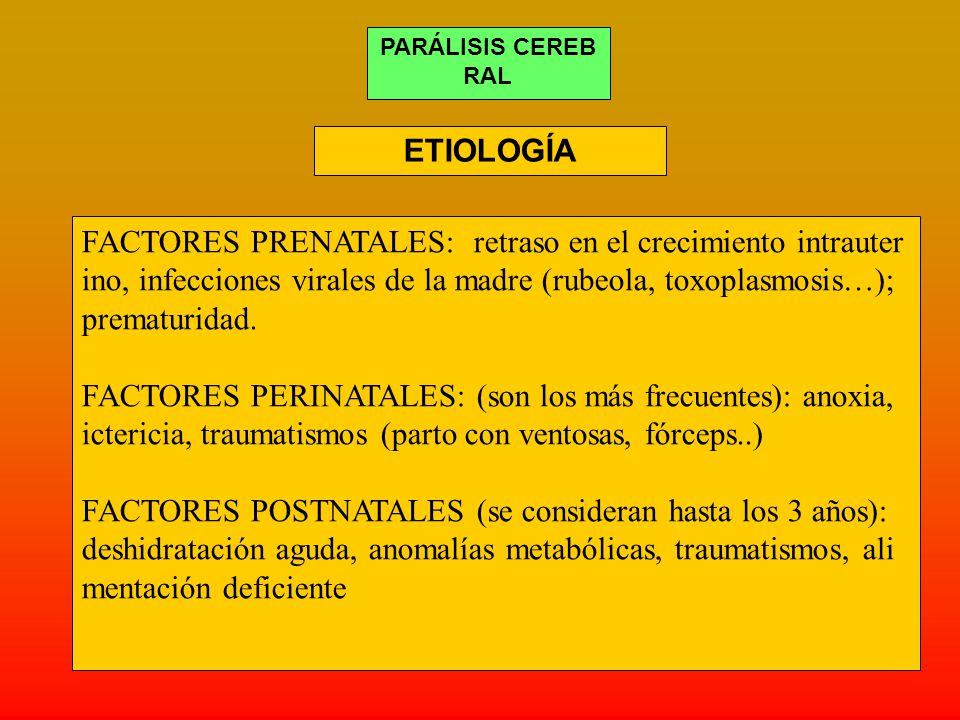 PARÁLISIS CEREB RAL FACTORES PRENATALES: retraso en el crecimiento intrauter ino, infecciones virales de la madre (rubeola, toxoplasmosis…); prematuridad.