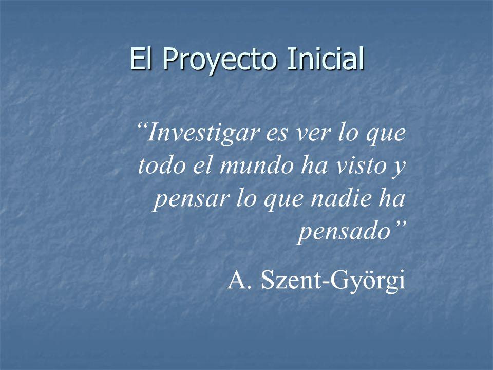 El Proyecto Inicial Investigar es ver lo que todo el mundo ha visto y pensar lo que nadie ha pensado A. Szent-Györgi