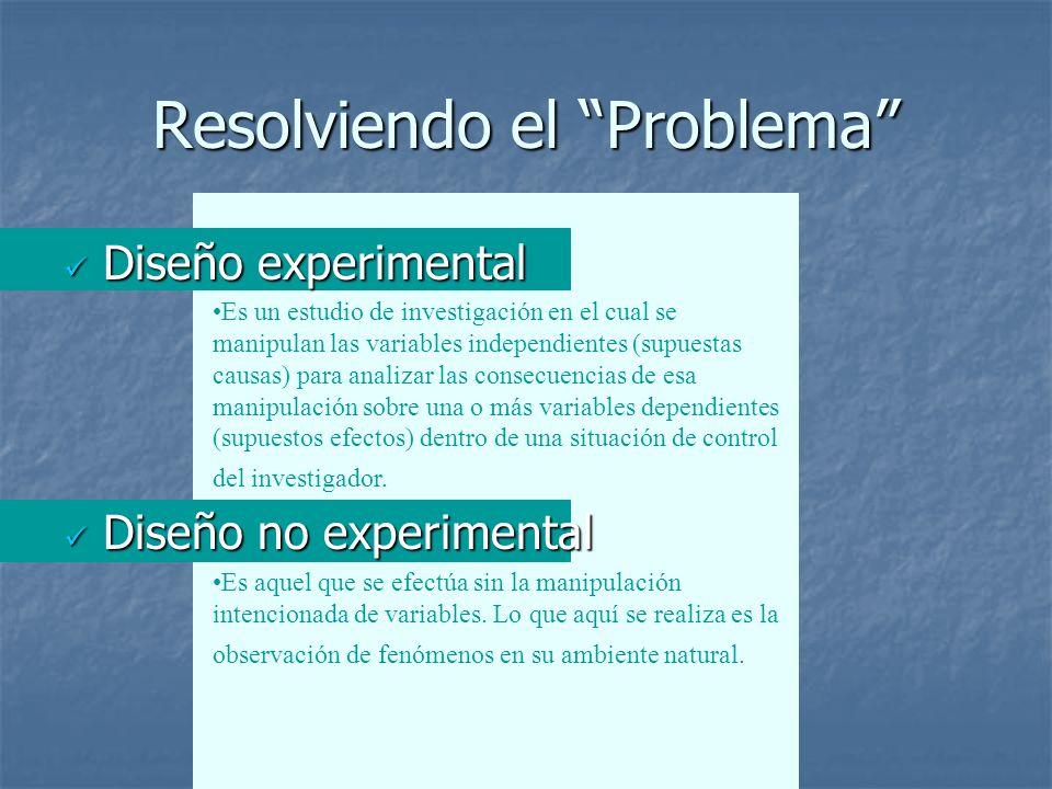 Resolviendo el Problema Diseño experimental Diseño experimental Diseño no experimental Diseño no experimental Es un estudio de investigación en el cual se manipulan las variables independientes (supuestas causas) para analizar las consecuencias de esa manipulación sobre una o más variables dependientes (supuestos efectos) dentro de una situación de control del investigador.