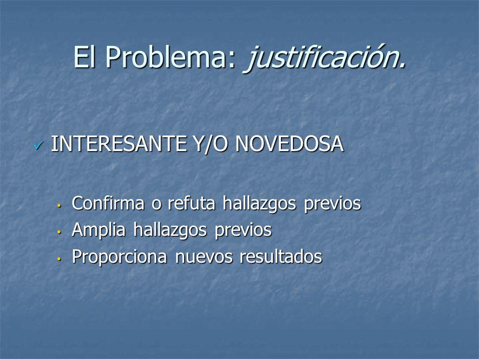 El Problema: justificación. INTERESANTE Y/O NOVEDOSA INTERESANTE Y/O NOVEDOSA Confirma o refuta hallazgos previos Confirma o refuta hallazgos previos
