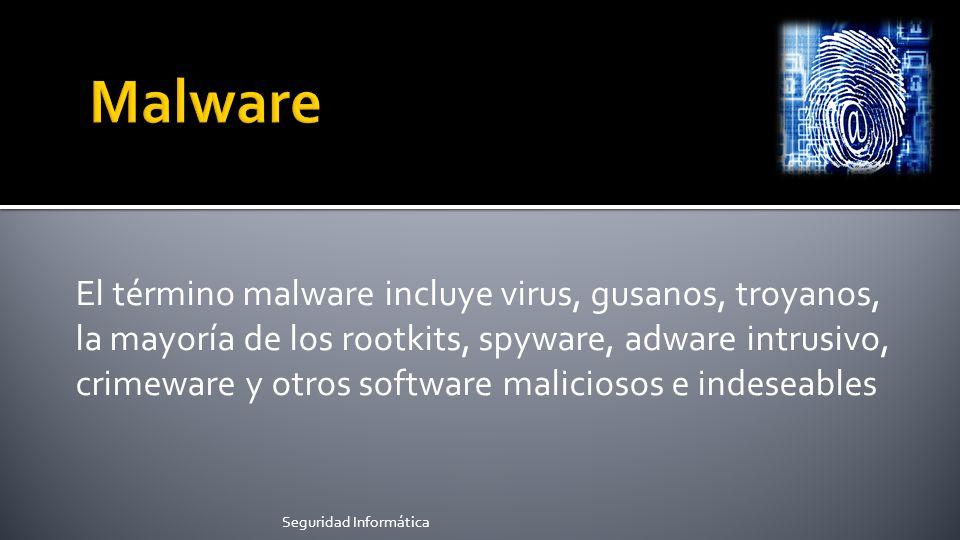 El término malware incluye virus, gusanos, troyanos, la mayoría de los rootkits, spyware, adware intrusivo, crimeware y otros software maliciosos e indeseables Seguridad Informática
