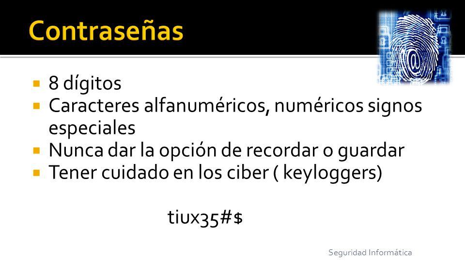 8 dígitos Caracteres alfanuméricos, numéricos signos especiales Nunca dar la opción de recordar o guardar Tener cuidado en los ciber ( keyloggers) tiux35#$ Seguridad Informática