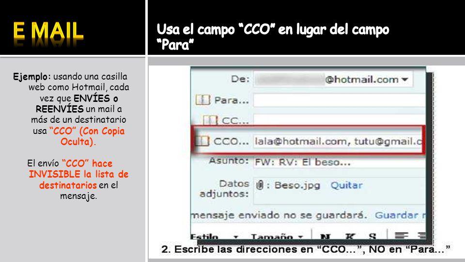Ejemplo: usando una casilla web como Hotmail, cada vez que ENVÍES o REENVÍES un mail a más de un destinatario usa CCO (Con Copia Oculta). El envío CCO
