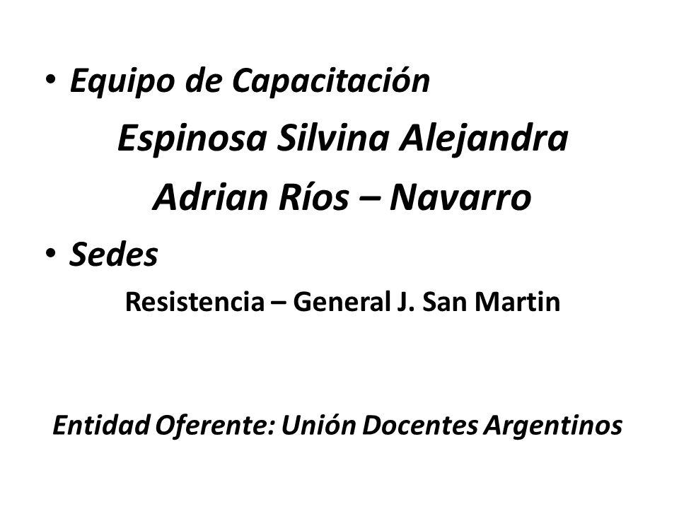 Equipo de Capacitación Espinosa Silvina Alejandra Adrian Ríos – Navarro Sedes Resistencia – General J. San Martin Entidad Oferente: Unión Docentes Arg