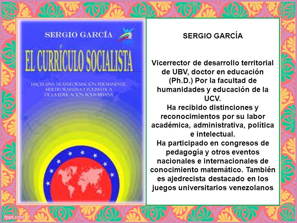 SERGIO GARCÍA Vicerrector de desarrollo territorial de UBV, doctor en educación (Ph.D.) Por la facultad de humanidades y educación de la UCV. Ha recib
