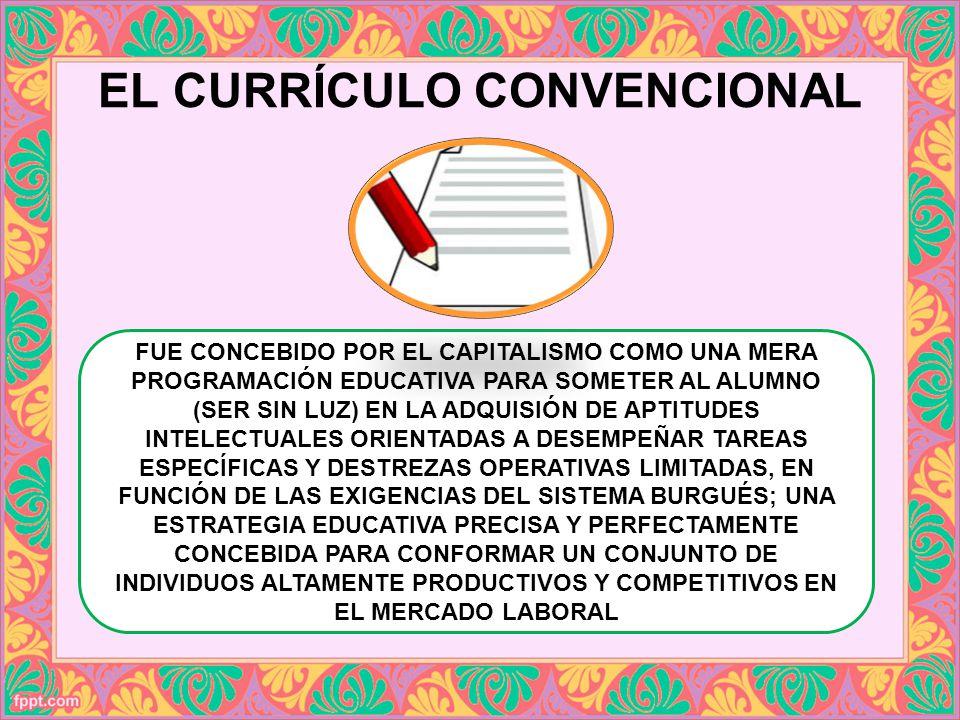 EL CURRÍCULO CONVENCIONAL FUE CONCEBIDO POR EL CAPITALISMO COMO UNA MERA PROGRAMACIÓN EDUCATIVA PARA SOMETER AL ALUMNO (SER SIN LUZ) EN LA ADQUISIÓN D