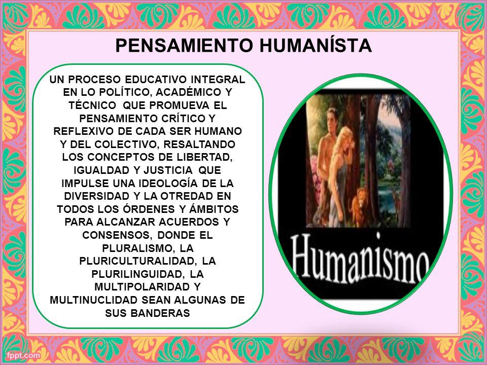 PENSAMIENTO HUMANÍSTA UN PROCESO EDUCATIVO INTEGRAL EN LO POLÍTICO, ACADÉMICO Y TÉCNICO QUE PROMUEVA EL PENSAMIENTO CRÍTICO Y REFLEXIVO DE CADA SER HU