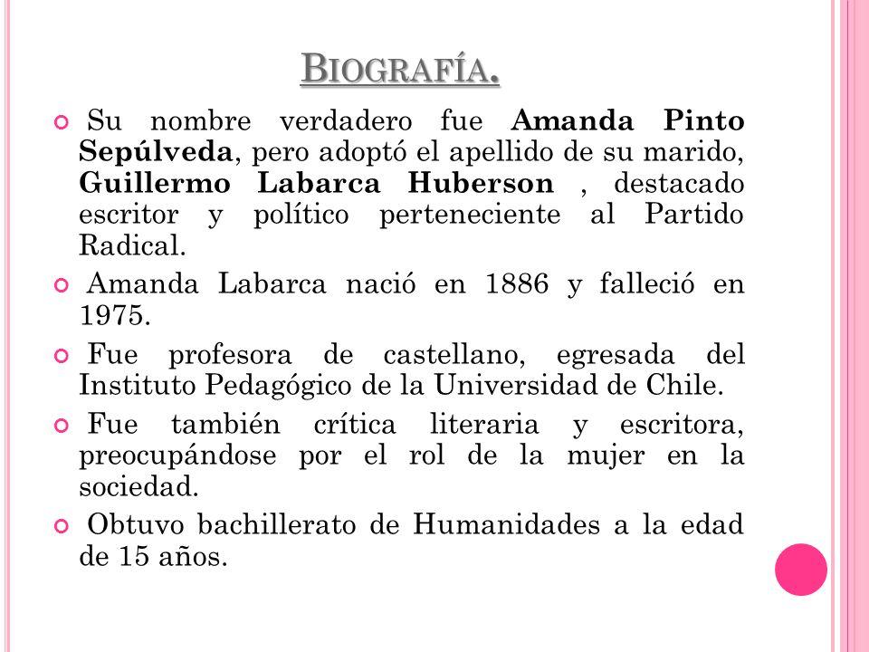 B IOGRAFÍA. Su nombre verdadero fue Amanda Pinto Sepúlveda, pero adoptó el apellido de su marido, Guillermo Labarca Huberson, destacado escritor y pol