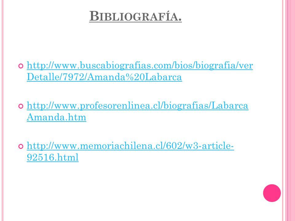 B IBLIOGRAFÍA. http://www.buscabiografias.com/bios/biografia/ver Detalle/7972/Amanda%20Labarca http://www.buscabiografias.com/bios/biografia/ver Detal