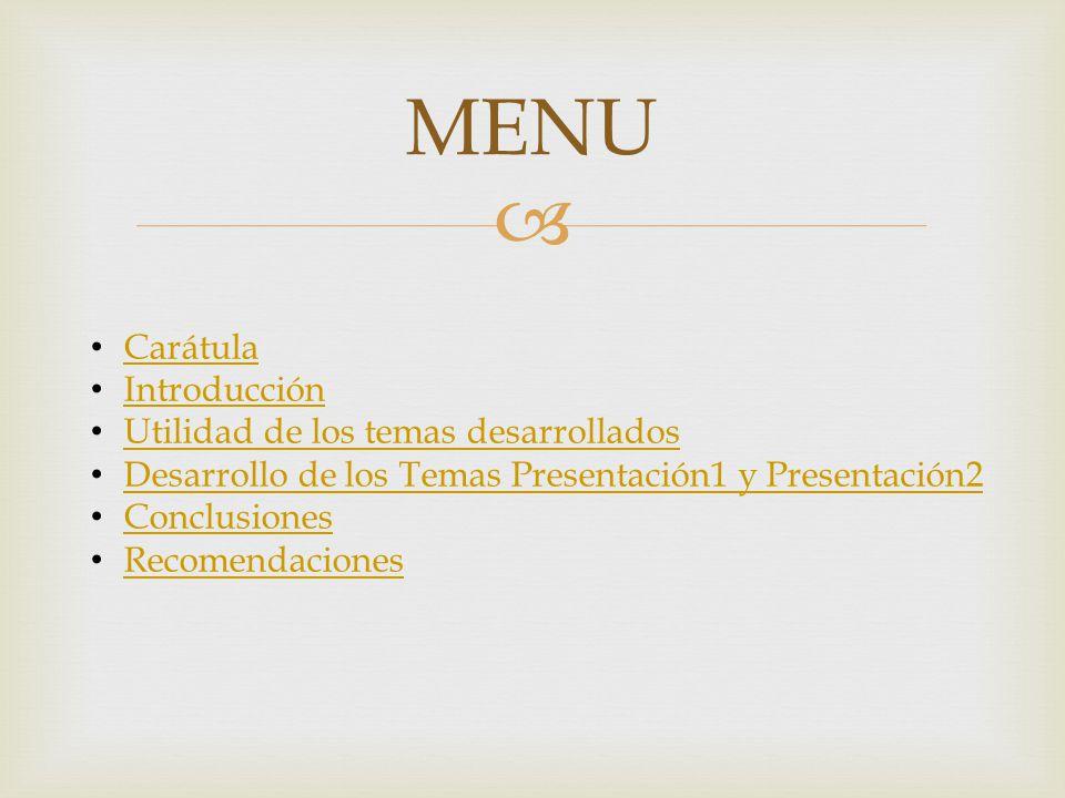 MENU Carátula Introducción Utilidad de los temas desarrollados Desarrollo de los Temas Presentación1 y Presentación2 Conclusiones Recomendaciones