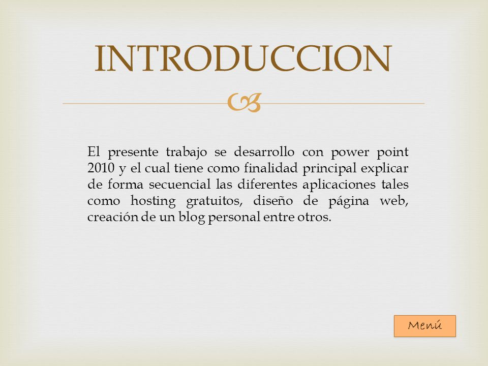 INTRODUCCION El presente trabajo se desarrollo con power point 2010 y el cual tiene como finalidad principal explicar de forma secuencial las diferentes aplicaciones tales como hosting gratuitos, diseño de página web, creación de un blog personal entre otros.