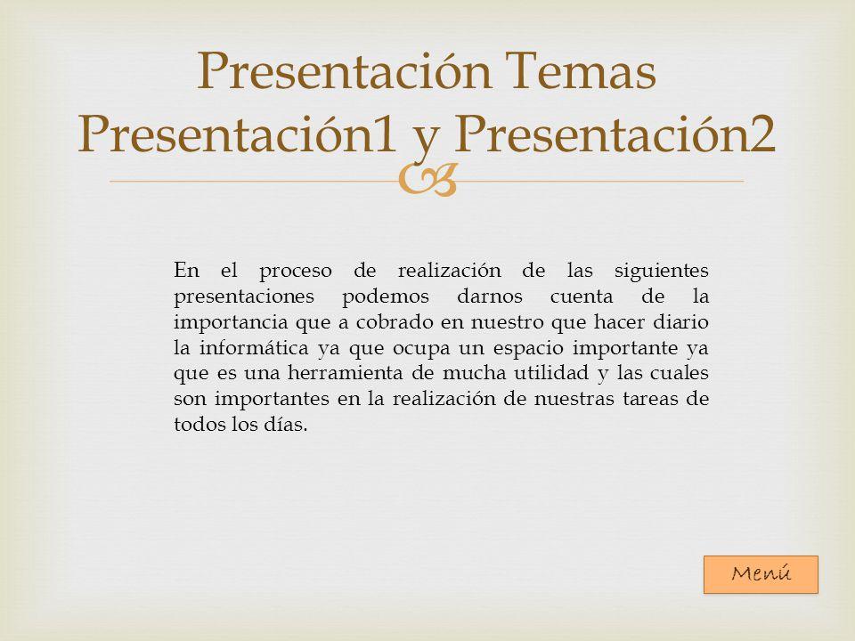 Presentación Temas Presentación1 y Presentación2 En el proceso de realización de las siguientes presentaciones podemos darnos cuenta de la importancia que a cobrado en nuestro que hacer diario la informática ya que ocupa un espacio importante ya que es una herramienta de mucha utilidad y las cuales son importantes en la realización de nuestras tareas de todos los días.