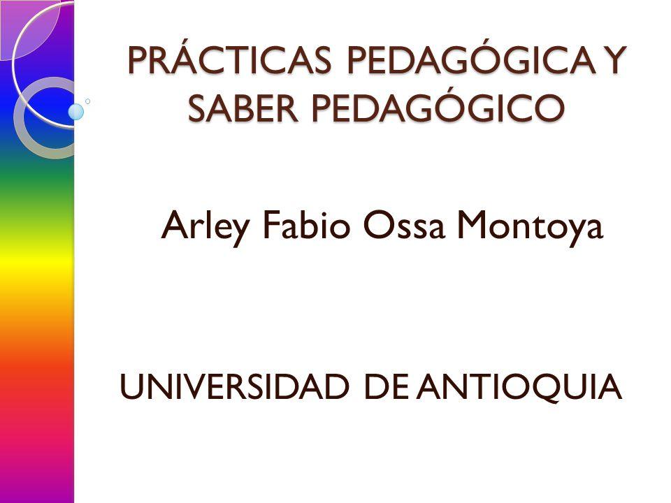 PRÁCTICAS PEDAGÓGICA Y SABER PEDAGÓGICO Arley Fabio Ossa Montoya UNIVERSIDAD DE ANTIOQUIA