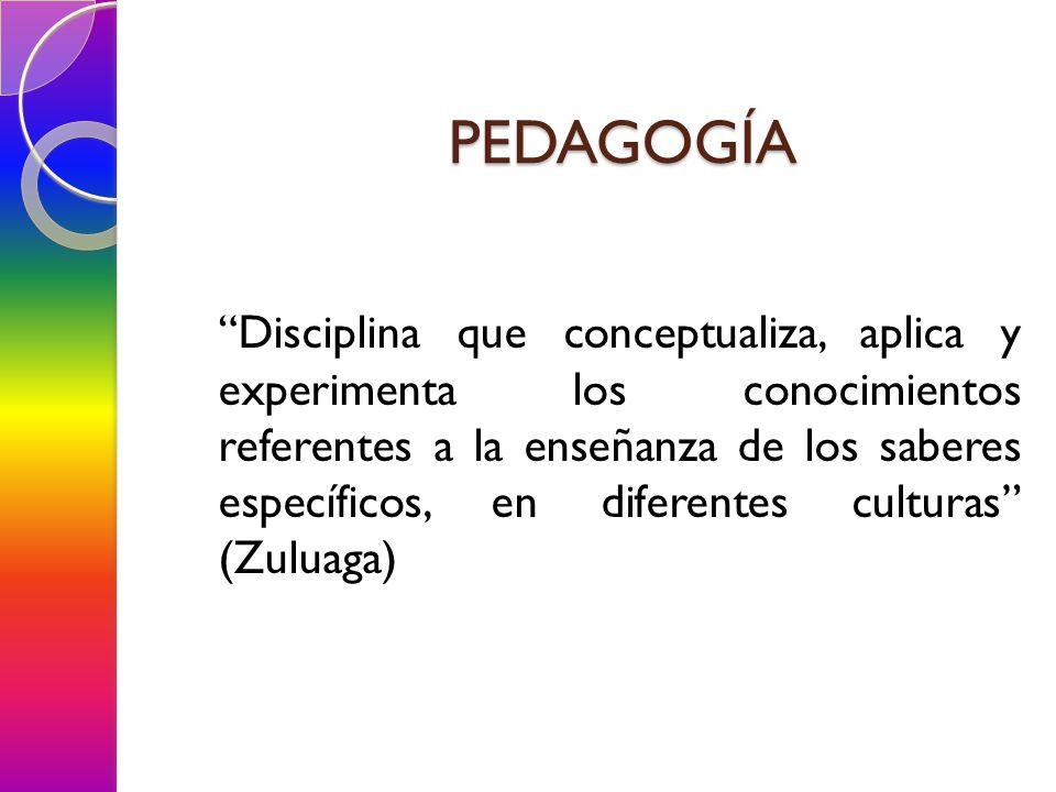 PEDAGOGÍA Disciplina que conceptualiza, aplica y experimenta los conocimientos referentes a la enseñanza de los saberes específicos, en diferentes cul