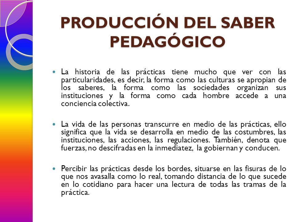 PRODUCCIÓN DEL SABER PEDAGÓGICO La historia de las prácticas tiene mucho que ver con las particularidades, es decir, la forma como las culturas se apr