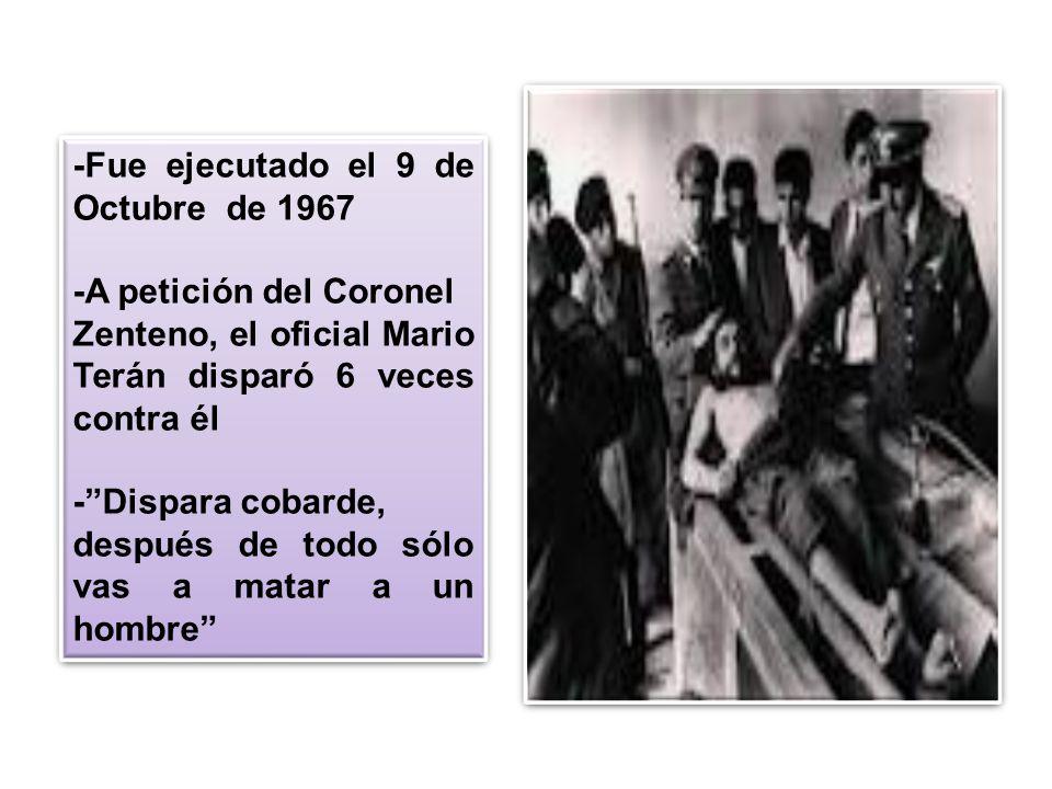 -Fue ejecutado el 9 de Octubre de 1967 -A petición del Coronel Zenteno, el oficial Mario Terán disparó 6 veces contra él -Dispara cobarde, después de